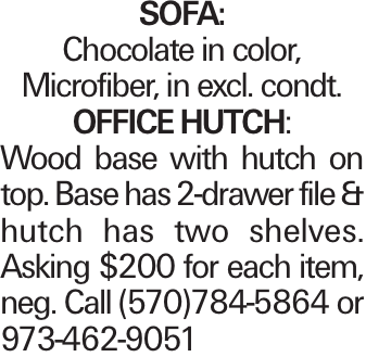 SOFA: Chocolate in color, Microfiber, in excl. condt. OFFICEHUTCH: Wood base with hutch on top. Base has 2-drawer file & hutch has two shelves. Asking $200 for each item, neg. Call (570)784-5864 or 973-462-9051