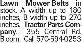 Lawn MowerBelts in stock. A width up to 180 inches, B width up to 270 inches. Tractor Parts Company. 355 Central Rd. Bloom. Call 570-594-0253
