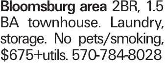 Bloomsburg area 2BR, 1.5 BA townhouse. Laundry, storage. No pets/smoking, $675+utils. 570-784-8028