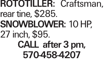 ROTOTILLER: Craftsman, rear tine, $285. SNOWBLOWER: 10 HP, 27 inch, $95. CALL after 3 pm, 570-458-4207