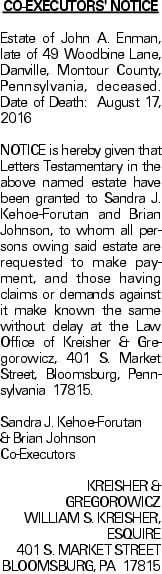 CO-EXECUTORS' NOTICE Estate of John A. Enman, late of 49 Woodbine Lane, Danville, Montour County, Pennsylvania, deceased. Date of Death: August 17, 2016	NOTICE is hereby given that Letters Testamentary in the above named estate have been granted to Sandra J. Kehoe-Forutan and Brian Johnson, to whom all persons owing said estate are requested to make payment, and those having claims or demands against it make known the same without delay at the Law Office of Kreisher & Gregorowicz, 401 S. Market Street, Bloomsburg, Pennsylvania 17815. Sandra J. Kehoe-Forutan & Brian Johnson	Co-Executors KREISHER & GREGOROWICZ WILLIAM S. KREISHER, ESQUIRE 401 S. MARKET STREET BLOOMSBURG, PA 17815