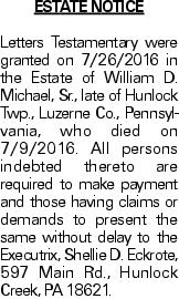 ESTATE NOTICE Letters Testamentary were granted on 7/26/2016 in the Estate of William D. Michael, Sr., late of Hunlock Twp., Luzerne Co., Pennsylvania, who died on 7/9/2016. All persons indebted thereto are required to make payment and those having claims or demands to present the same without delay to the Executrix, Shellie D. Eckrote, 597 Main Rd., Hunlock Creek, PA 18621.