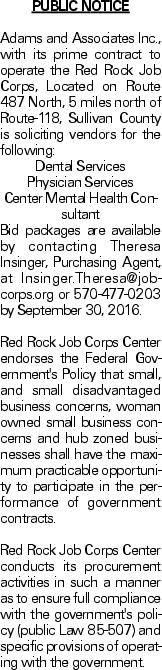 PUBLIC NOTICE Adams and Associates Inc., with its prime contract to operate the Red Rock Job Corps, Located on Route 487 North, 5 miles north of Route-118, Sullivan County is soliciting vendors for the following: Dental Services Physician Services Center Mental Health Consultant Bid packages are available by contacting Theresa Insinger, Purchasing Agent, at Insinger.Theresa@jobcorps.org or 570-477-0203 by September 30, 2016. Red Rock Job Corps Center endorses the Federal Government's Policy that small, and small disadvantaged business concerns, woman owned small business concerns and hub zoned businesses shall have the maximum practicable opportunity to participate in the performance of government contracts. Red Rock Job Corps Center conducts its procurement activities in such a manner as to ensure full compliance with the government's policy (public Law 85-507) and specific provisions of operating with the government.