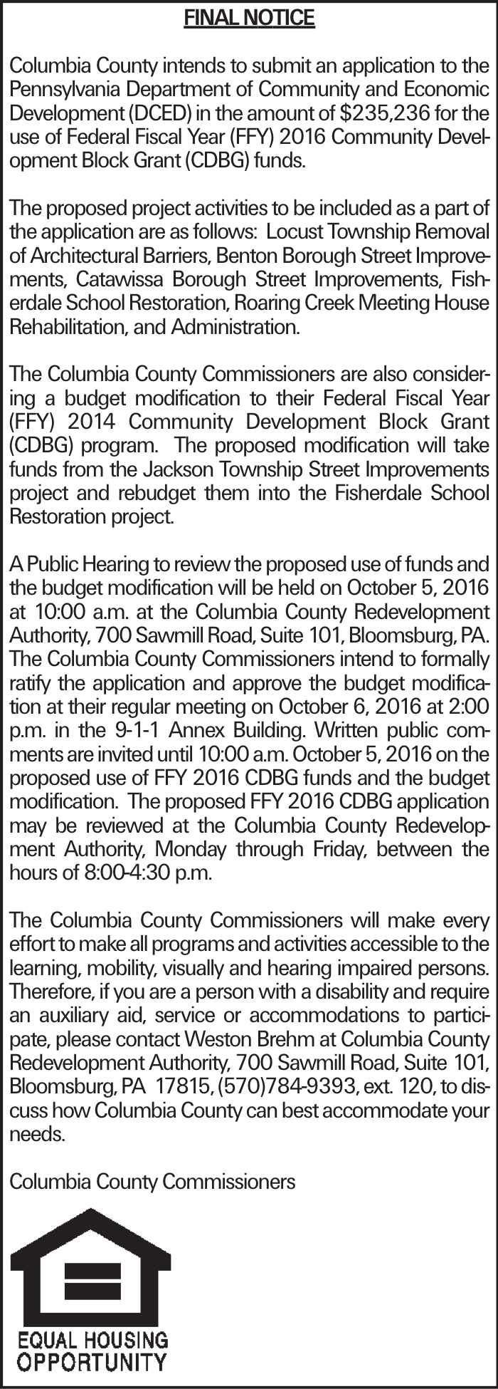 FINAL NOTICE Columbia County intends to submit an application to the Pennsylvania Department of Community and Economic Development (DCED) in the amount of $235,236 for the use of Federal Fiscal Year (FFY) 2016 Community Development Block Grant (CDBG) funds. The proposed project activities to be included as a part of the application are as follows: Locust Township Removal of Architectural Barriers, Benton Borough Street Improvements, Catawissa Borough Street Improvements, Fisherdale School Restoration, Roaring Creek Meeting House Rehabilitation, and Administration. The Columbia County Commissioners are also considering a budget modification to their Federal Fiscal Year (FFY) 2014 Community Development Block Grant (CDBG) program. The proposed modification will take funds from the Jackson Township Street Improvements project and rebudget them into the Fisherdale School Restoration project. A Public Hearing to review the proposed use of funds and the budget modification will be held on October 5, 2016 at 10:00 a.m. at the Columbia County Redevelopment Authority, 700 Sawmill Road, Suite 101, Bloomsburg, PA. The Columbia County Commissioners intend to formally ratify the application and approve the budget modification at their regular meeting on October 6, 2016 at 2:00 p.m. in the 9-1-1 Annex Building. Written public comments are invited until 10:00 a.m. October 5, 2016 on the proposed use of FFY 2016 CDBG funds and the budget modification. The proposed FFY 2016 CDBG application may be reviewed at the Columbia County Redevelopment Authority, Monday through Friday, between the hours of 8:00-4:30 p.m. The Columbia County Commissioners will make every effort to make all programs and activities accessible to the learning, mobility, visually and hearing impaired persons. Therefore, if you are a person with a disability and require an auxiliary aid, service or accommodations to participate, please contact Weston Brehm at Columbia County Redevelopment Authority, 700 Sawmill Road, Suite 101, Bloomsburg, PA 17815, (570)784-9393, ext. 120, to discuss how Columbia County can best accommodate your needs. Columbia County Commissioners