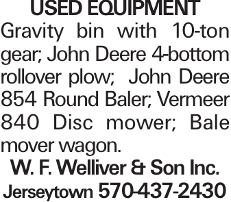 used Equipment Gravity bin with 10-ton gear; John Deere 4-bottom rollover plow; John Deere 854 Round Baler; Vermeer 840 Disc mower; Bale mover wagon. W. F. Welliver & Son Inc. Jerseytown 570-437-2430