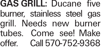 GASGRILL:Ducane five burner, stainless steel gas grill. Needs new burner tubes. Come see!Make offer. Call 570-752-9368
