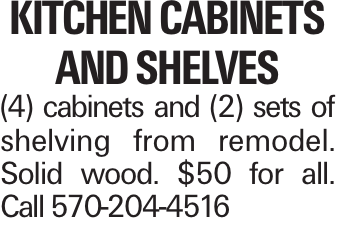 Kitchen cabinets and shelves (4) cabinets and (2) sets of shelving from remodel. Solid wood. $50 for all. Call 570-204-4516