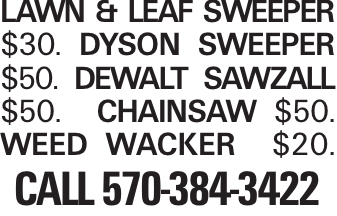 Lawn & Leaf sweeper $30. Dyson Sweeper $50. Dewalt Sawzall $50. Chainsaw $50. Weed Wacker $20. Call 570-384-3422