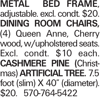 "Metal bed frame, adjustable. excl. condt. $20. Dining room Chairs, (4) Queen Anne, Cherry wood, w/upholstered seats. Excl. condt. $10 each. Cashmere Pine (Christmas) artificial Tree. 7.5 foot (slim) X 40"" (diameter). $20. 570-764-5422"