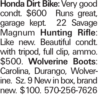 Honda Dirt Bike:Very good condt. $600 Runs great, garage kept. 22 Savage Magnum Hunting Rifle: Like new. Beautiful condt. with tripod, full clip, ammo. $500. Wolverine Boots: Carolina, Durango, Wolverine. Sz. 9 New in box, brand new. $100. 570-256-7626