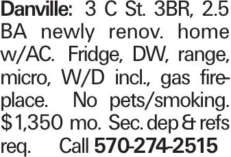 Danville: 3 C St. 3BR, 2.5 BA newly renov. home w/AC. Fridge, DW, range, micro, W/D incl., gas fireplace. No pets/smoking. $1,350 mo. Sec. dep &refs req. Call 570-274-2515