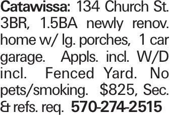 Catawissa: 134 Church St. 3BR, 1.5BA newly renov. home w/ lg. porches, 1 car garage. Appls. incl. W/D incl. Fenced Yard. No pets/smoking. $825, Sec. &refs. req. 570-274-2515
