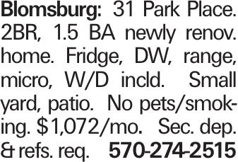 Blomsburg: 31 Park Place. 2BR, 1.5 BA newly renov. home. Fridge, DW, range, micro, W/D incld. Small yard, patio. No pets/smoking. $1,072/mo. Sec. dep. &refs. req. 570-274-2515
