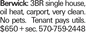 Berwick: 3BR single house, oil heat, carport, very clean. No pets. Tenant pays utils. $650 + sec. 570-759-2448