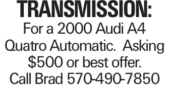 Transmission: For a 2000 Audi A4 Quatro Automatic. Asking $500 or best offer. Call Brad 570-490-7850