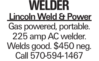 welder Lincoln Weld & Power Gas powered, portable. 225 amp AC welder. Welds good. $450 neg. Call 570-594-1467