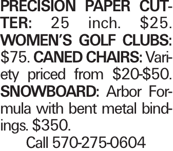 precision paper cutter: 25 inch. $25. Women's Golf Clubs: $75. Caned Chairs: Variety priced from $20-$50. Snowboard: Arbor Formula with bent metal bindings. $350. Call 570-275-0604