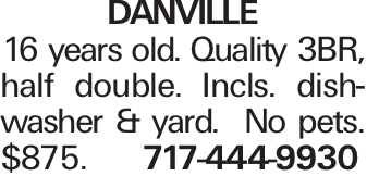 DANVILLE 16 years old. Quality 3BR, half double. Incls. dishwasher & yard. No pets. $875. 717-444-9930