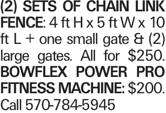 (2) sets of Chain Link Fence: 4 ft H x 5 ft W x 10 ft L + one small gate & (2) large gates. All for $250. BowFlex Power Pro Fitness Machine: $200. Call 570-784-5945