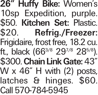 "26"" Huffy Bike: Women's 10sp Expedition, purple. $50. Kitchen Set: Plastic. $20. Refrig./Freezer: Frigidaire, frost free, 18.2 cu. ft., black (663/8 297/8 285/8). $300. Chain Link Gate: 43"" W x 46"" H with (2) posts, latches & hinges. $60. Call 570-784-5945"