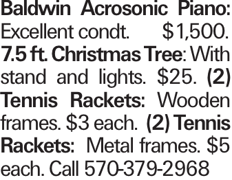 Baldwin Acrosonic Piano: Excellent condt.	$1,500. 7.5 ft. Christmas Tree: With stand and lights. $25. (2) Tennis Rackets: Wooden frames. $3 each. (2) Tennis Rackets: Metal frames. $5 each. Call 570-379-2968
