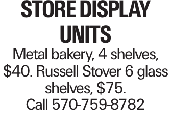 Store Display Units Metal bakery, 4 shelves, $40. Russell Stover 6 glass shelves, $75. Call 570-759-8782