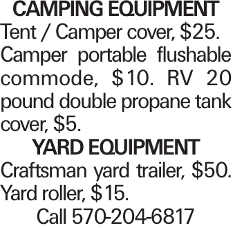 Camping Equipment Tent / Camper cover, $25. Camper portable flushable commode, $10. RV 20 pound double propane tank cover, $5. Yard Equipment Craftsman yard trailer, $50. Yard roller, $15. Call 570-204-6817