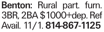 Benton: Rural part. furn. 3BR, 2BA $1000+dep. Ref Avail. 11/1. 814-867-1125
