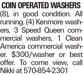 coin operated washers (8), in good condition. All running. (4) Kenmore washers, 3 Speed Queen commercial washers, 1 Clean America commercial washer. $300/washer or best offer. To come view, call Nikki at 570-854-2301