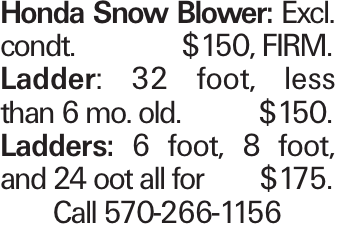 Honda Snow Blower: Excl. condt.	$150, FIRM. Ladder: 32 foot, less than 6 mo. old.	$150. Ladders: 6 foot, 8 foot, and 24 oot all for	$175. Call 570-266-1156