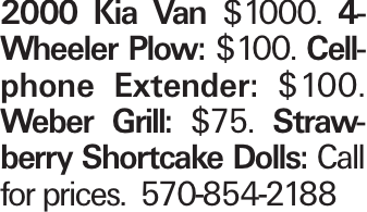 2000 Kia Van $1000. 4-Wheeler Plow: $100. Cellphone Extender: $100. Weber Grill: $75. Strawberry Shortcake Dolls: Call for prices. 570-854-2188
