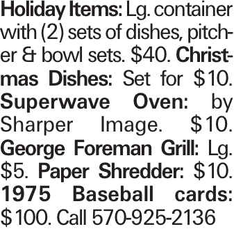 Holiday Items: Lg. container with (2) sets of dishes, pitcher & bowl sets. $40. Christmas Dishes: Set for $10. Superwave Oven: by Sharper Image. $10. George Foreman Grill: Lg. $5. Paper Shredder: $10. 1975 Baseball cards: $100. Call 570-925-2136