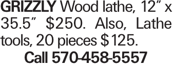 """GRIZZLY Wood lathe, 12"""" x 35.5"""" $250. Also, Lathe tools, 20 pieces $125. Call 570-458-5557"""