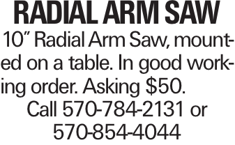 """Radial Arm Saw 10"""" Radial Arm Saw, mounted on a table. In good working order. Asking $50. Call 570-784-2131 or 570-854-4044"""