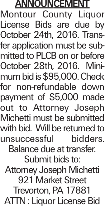 ANNOUNCEMENT Montour County Liquor License Bids are due by October 24th, 2016. Transfer application must be submitted to PLCB on or before October 28th, 2016. Minimum bid is $95,000. Check for non-refundable down payment of $5,000 made out to Attorney Joseph Michetti must be submitted with bid. Will be returned to unsuccessful bidders. Balance due at transfer. Submit bids to: Attorney Joseph Michetti 921 Market Street Trevorton, PA 17881 ATTN : Liquor License Bid