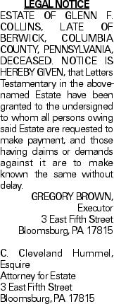 LEGAL NOTICE ESTATE OF GLENN F. COLLINS, LATE OF BERWICK, COLUMBIA COUNTY, PENNSYLVANIA, DECEASED. NOTICE IS HEREBY GIVEN, that Letters Testamentary in the above-named Estate have been granted to the undersigned to whom all persons owing said Estate are requested to make payment, and those having claims or demands against it are to make known the same without delay. GREGORY BROWN, Executor 3 East Fifth Street Bloomsburg, PA 17815 C. Cleveland Hummel, Esquire Attorney for Estate 3 East Fifth Street Bloomsburg, PA 17815