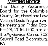 MEETING NOTICE The Quality Assurance Board for the Columbia County Dirt, Gravel and Low Volume Roads Program will be meeting on Friday, October 28, 2016, 9:00 a.m. at the Ag-Service Center, 702 Sawmill Road, Bloomsburg, PA.