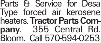 Parts & Service for Desa Type forced air kerosene heaters. Tractor Parts Company. 355 Central Rd. Bloom. Call 570-594-0253