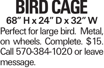 """Bird Cage 68"""" H x 24"""" D x 32"""" W Perfect for large bird. Metal, on wheels. Complete. $15. Call 570-384-1020 or leave message."""