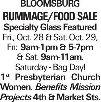 BLOOMSBURG RUMMAGE/FOODSALE Specialty Glass Featured Fri., Oct. 28 &Sat. Oct. 29, Fri:9am-1pm & 5-7pm & Sat. 9am-11am. Saturday - Bag Day! 1st Presbyterian Church Women. Benefits Mission Projects 4th & Market Sts.