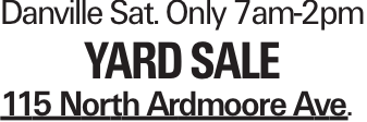 Danville Sat. Only 7am-2pm yard sale 115 North Ardmoore Ave.