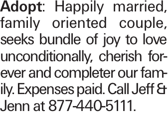 Adopt: Happily married, family oriented couple, seeks bundle of joy to love unconditionally, cherish forever and completer our family. Expenses paid. Call Jeff & Jenn at 877-440-5111.