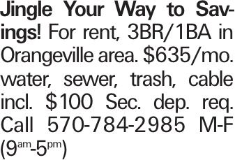 Jingle Your Way to Savings! For rent, 3br/1ba in Orangeville area. $635/mo. water, sewer, trash, cable incl. $100 Sec. dep. req. Call 570-784-2985 M-F (9am-5pm)