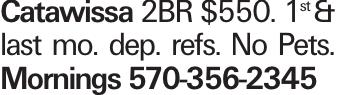Catawissa 2BR $550. 1st & last mo. dep. refs. No Pets. Mornings 570-356-2345
