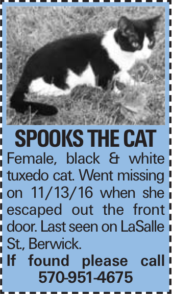 Spooks the Cat Female, black & white tuxedo cat. Went missing on 11/13/16 when she escaped out the front door. Last seen on LaSalle St., Berwick. If found please call 570-951-4675
