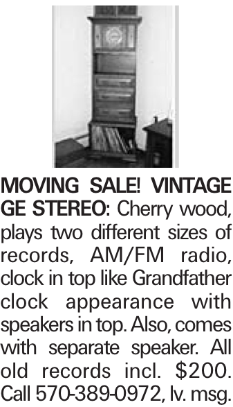 Moving Sale! Vintage GE Stereo: Cherry wood, plays two different sizes of records, AM/FM radio, clock in top like Grandfather clock appearance with speakers in top. Also, comes with separate speaker. All old records incl. $200. Call 570-389-0972, lv. msg.