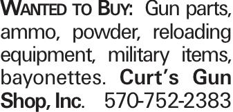 Wanted to Buy: Gun parts, ammo, powder, reloading equipment, military items, bayonettes. Curt's Gun Shop, Inc. 570-752-2383