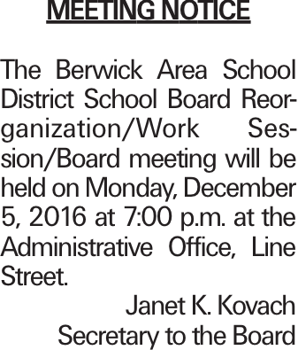 Meeting Notice The Berwick Area School District School Board Reorganization/Work Session/Board meeting will be held on Monday, December 5, 2016 at 7:00 p.m. at the Administrative Office, Line Street. Janet K. Kovach Secretary to the Board