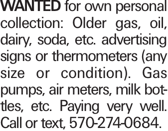 WANTED for own personal collection: Older gas, oil, dairy, soda, etc. advertising signs or thermometers (any size or condition). Gas pumps, air meters, milk bottles, etc. Paying very well. Call or text, 570-274-0684.