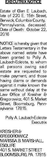 EXECUTRIX NOTICE Estate of Glen E. Laubach, late of 220 E. 15th Street, Berwick, Columbia County, Pennsylvania, deceased. Date of Death: October 22, 2016NOTICE is hereby given that Letters Testamentary in the above named estate have been granted to Polly A. Laubach-Eckrote, to whom all persons owing said estate are requested to make payment, and those having claims or demands against it make known the same without delay at the Law Office of Kreisher & Gregorowicz, 401 S. Market Street, Bloomsburg, Pennsylvania 17815. Polly A. Laubach-Eckrote Executrix KREISHER & GREGOROWICZ MARISSA B. MARSHALL, ESQUIRE 401 S. MARKET STREET BLOOMSBURG, PA 17815